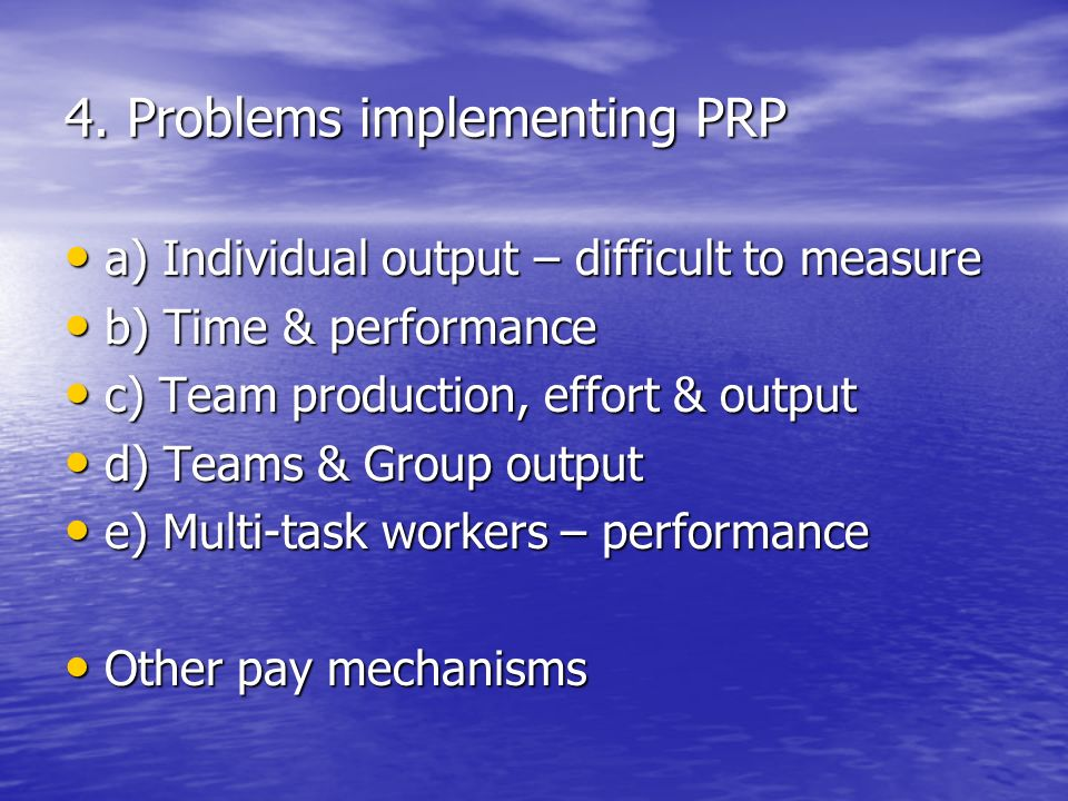 4. Problems implementing PRP a) Individual output – difficult to measure a) Individual output – difficult to measure b) Time & performance b) Time & p