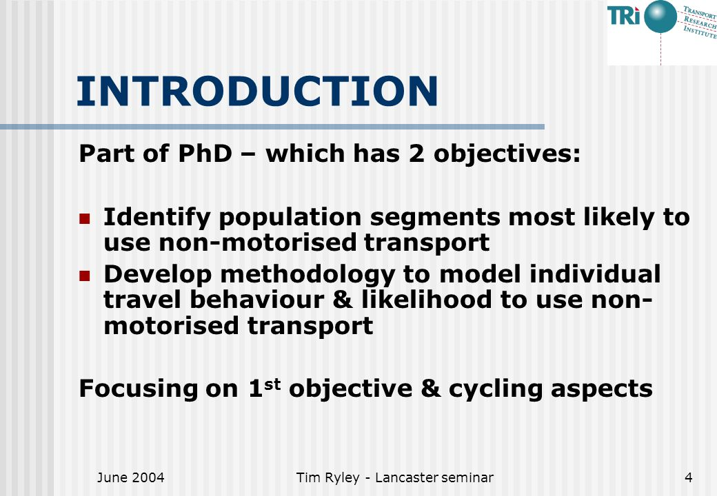 June 2004Tim Ryley - Lancaster seminar4 INTRODUCTION Part of PhD – which has 2 objectives: Identify population segments most likely to use non-motorised transport Develop methodology to model individual travel behaviour & likelihood to use non- motorised transport Focusing on 1 st objective & cycling aspects