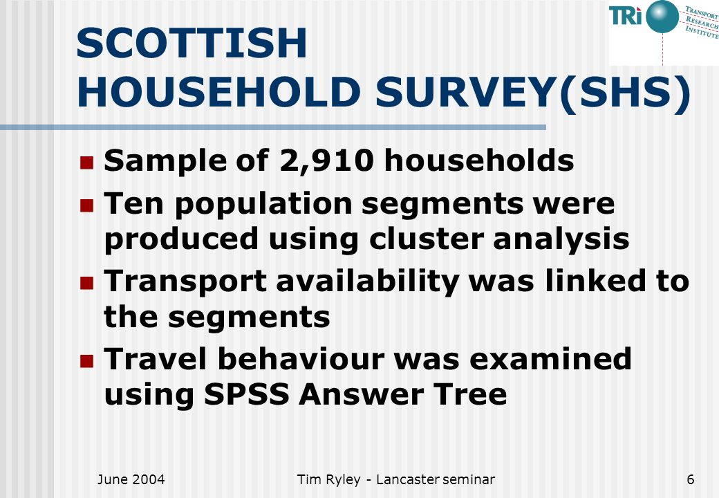 June 2004Tim Ryley - Lancaster seminar6 SCOTTISH HOUSEHOLD SURVEY(SHS) Sample of 2,910 households Ten population segments were produced using cluster analysis Transport availability was linked to the segments Travel behaviour was examined using SPSS Answer Tree
