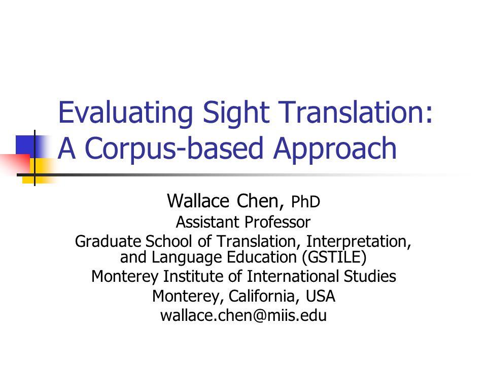 Evaluating Sight Translation: A Corpus-based Approach Wallace Chen, PhD Assistant Professor Graduate School of Translation, Interpretation, and Langua