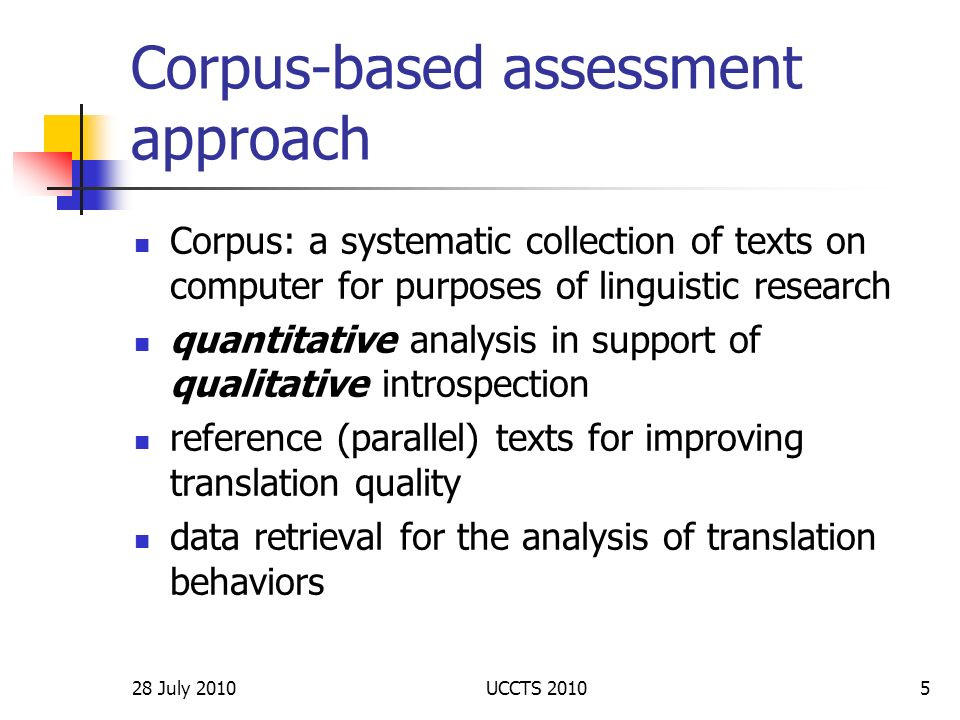 28 July 2010UCCTS 20106 Data Reference Corpus (RC): 28,000 words Reference Corpus Subjects: rainforest conservation, computing, telecommunications Translation Learners Corpus (TLC) Translation Learners Corpus - 2 sight translation exams (1 with reference official translation) - 32 students - 64 transcripts of sight translation into English Corpus of Comment Tags (CCT) Corpus of Comment Tags - 10 texts with comment tagscomment tags