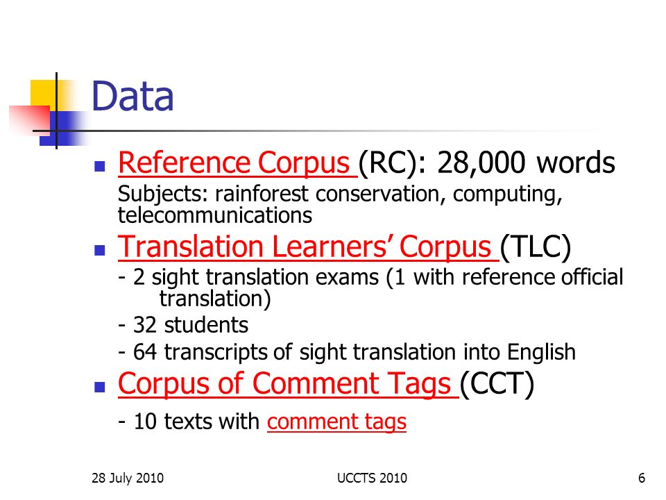 28 July 2010UCCTS 20107 Three corpora: applications and findings (I) Reference Corpus (RC) - collocation - terminology - idiomatic expressions - confirmation of intuition - translation equivalent - target language patterns - new expressions#some examplessome examples
