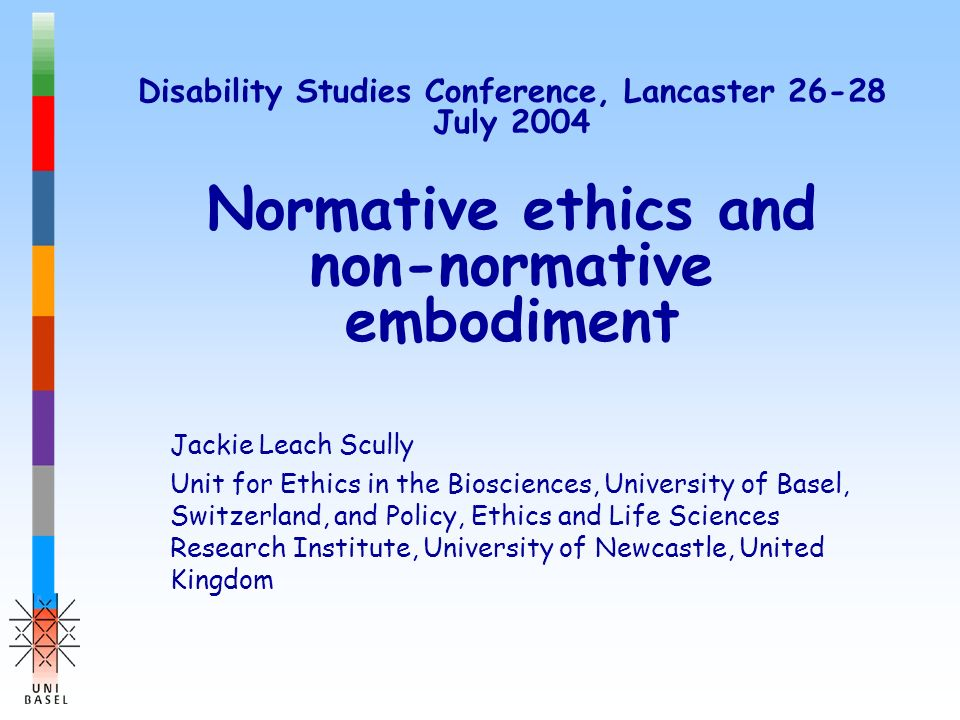 Disability Studies Conference, Lancaster 26-28 July 2004 Normative ethics and non-normative embodiment Jackie Leach Scully Unit for Ethics in the Bios