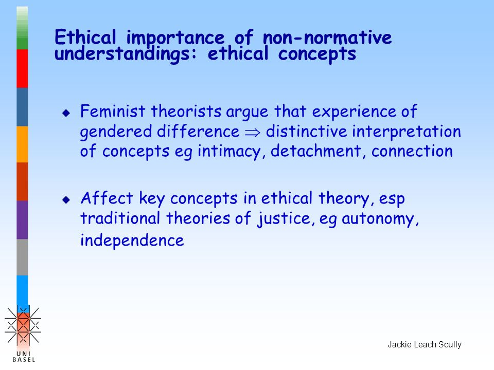 Jackie Leach Scully Ethical importance of non-normative understandings: ethical concepts u Feminist theorists argue that experience of gendered differ