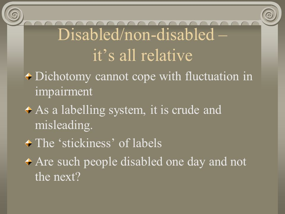 The effects of the non-disabled label Non-disability is associated with oppressor role Applying this dichotomy is an over- simplification of complex relations in society If most people experience impairment in life, then theoretically all social policies would use the social model – why not?