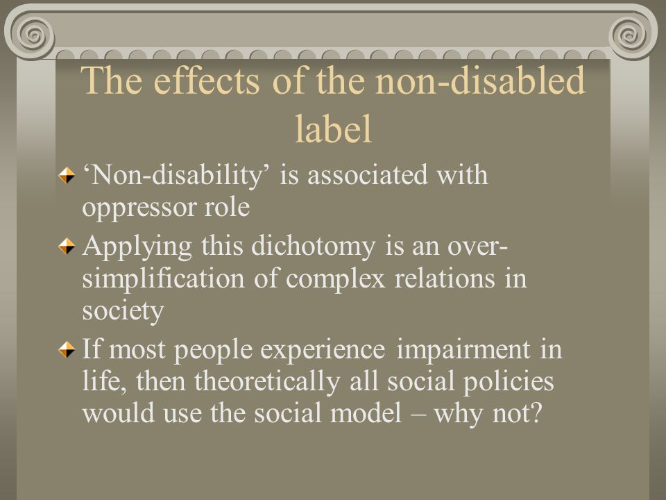 The effects of the non-disabled label Non-disability is associated with oppressor role Applying this dichotomy is an over- simplification of complex relations in society If most people experience impairment in life, then theoretically all social policies would use the social model – why not