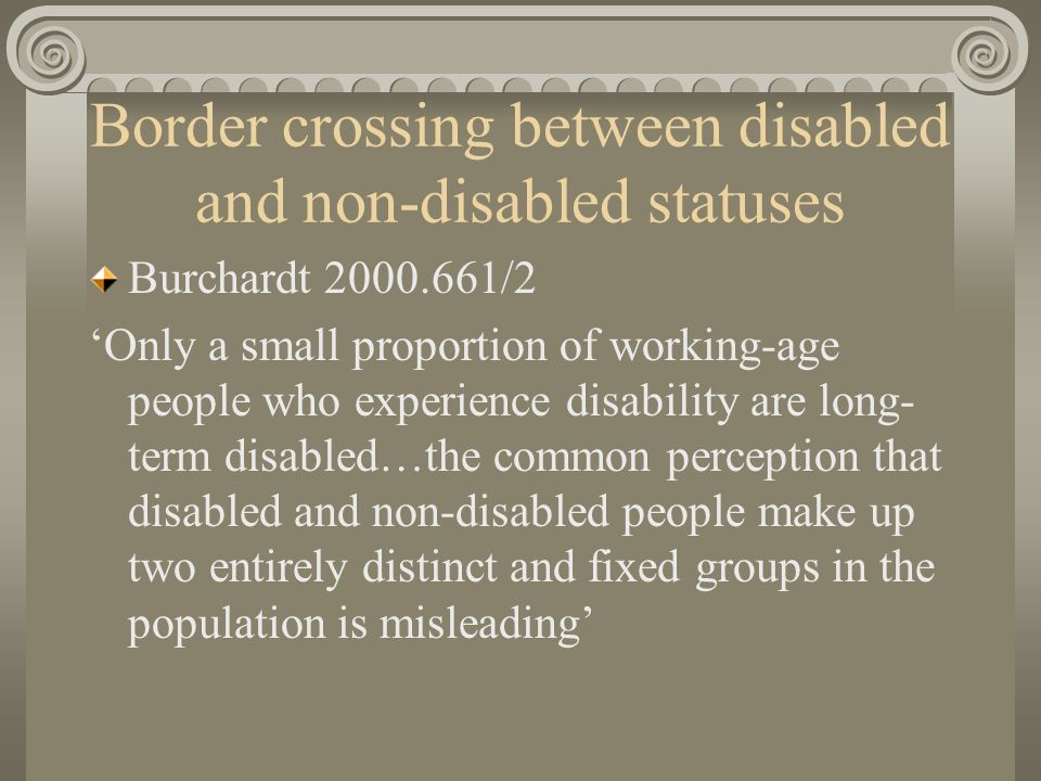Problems of non-disability In a given year one tenth of working age population are limited in daily activities In a 7 year period, one quarter experience some limitation (only 10% of these are disabled throughout) Therefore, disabled status is much more widespread than one-off surveys suggest, disabled category is more fluid than thought and border crossers in fact form the majority of the disabled population