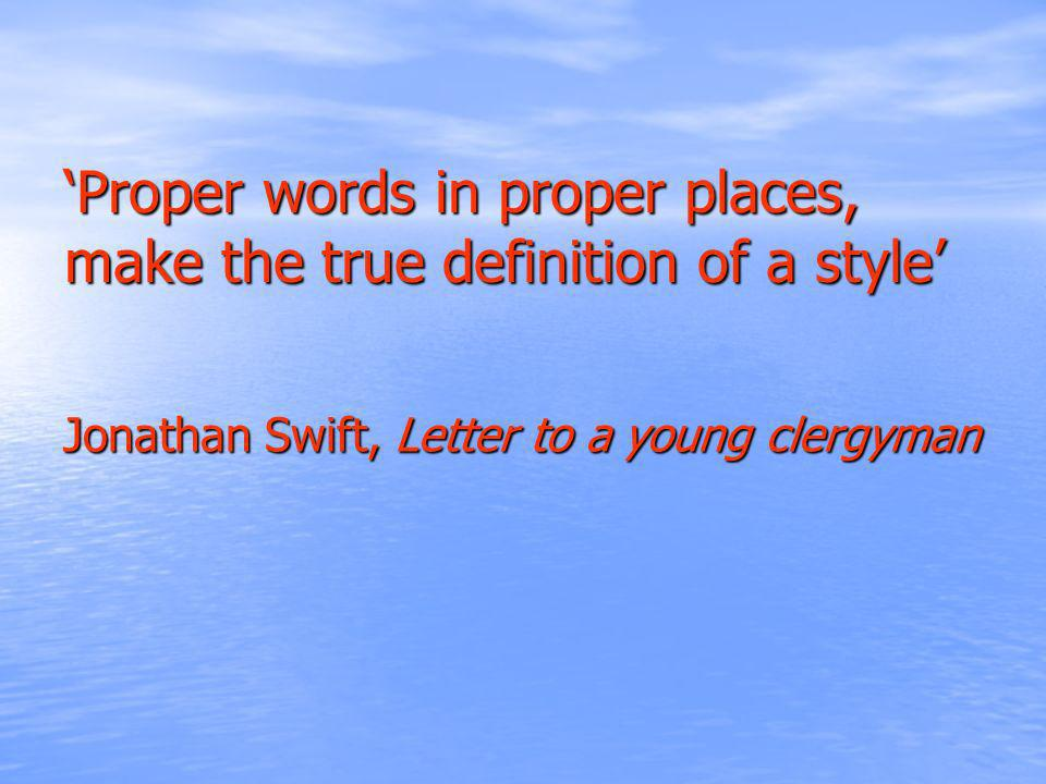 Proper words in proper places, make the true definition of a style Jonathan Swift, Letter to a young clergyman