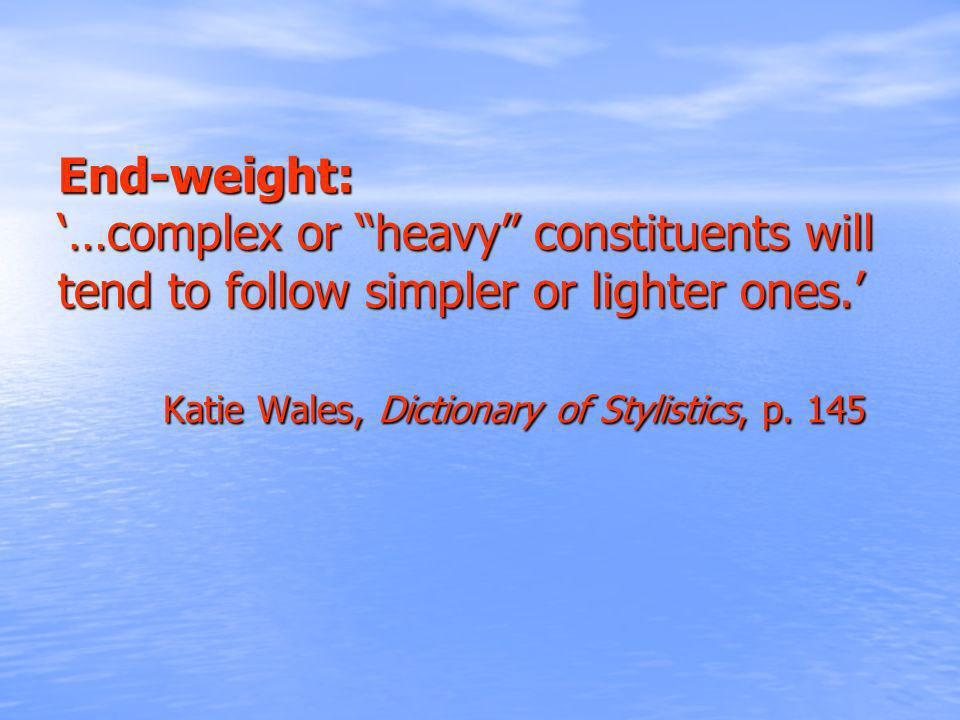 End-weight: …complex or heavy constituents will tend to follow simpler or lighter ones. Katie Wales, Dictionary of Stylistics, p. 145