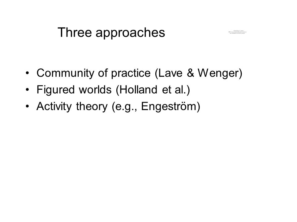 Three approaches Community of practice (Lave & Wenger) Figured worlds (Holland et al.) Activity theory (e.g., Engeström)