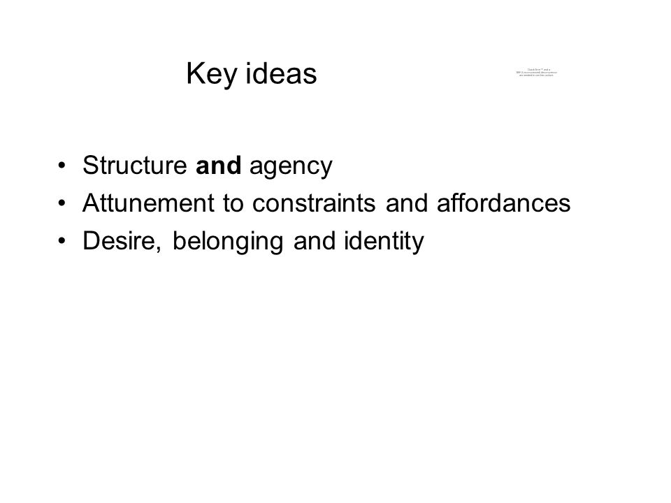 Key ideas Structure and agency Attunement to constraints and affordances Desire, belonging and identity