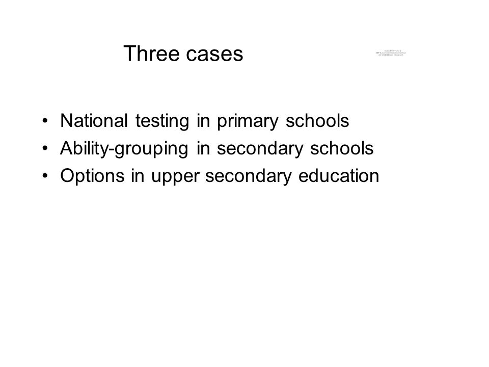 Three cases National testing in primary schools Ability-grouping in secondary schools Options in upper secondary education