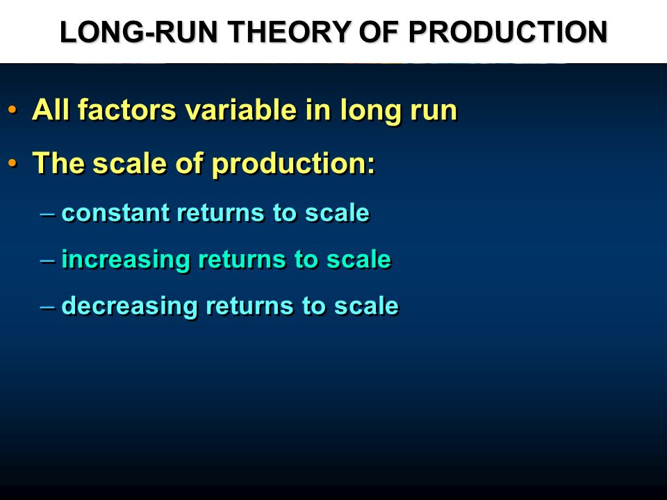 LONG-RUN THEORY OF PRODUCTION All factors variable in long run The scale of production: – –constant returns to scale – –increasing returns to scale –