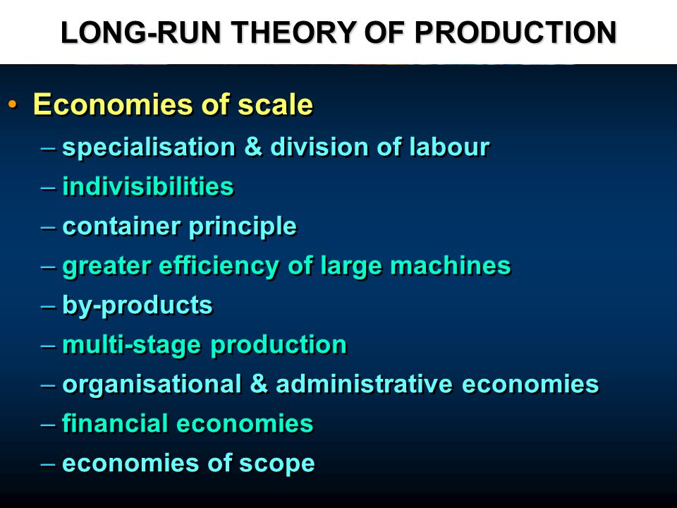 LONG-RUN THEORY OF PRODUCTION Economies of scale – –specialisation & division of labour – –indivisibilities – –container principle – –greater efficien