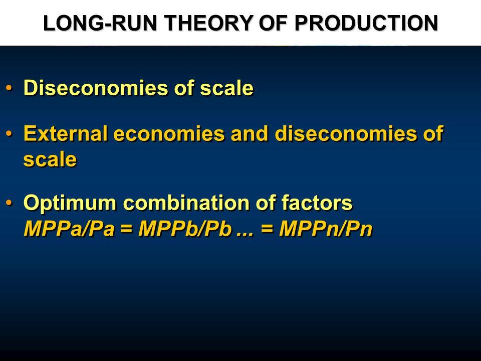 LONG-RUN THEORY OF PRODUCTION Diseconomies of scale External economies and diseconomies of scale Optimum combination of factors MPPa/Pa = MPPb/Pb... =