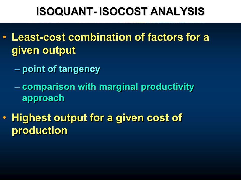 ISOQUANT- ISOCOST ANALYSIS Least-cost combination of factors for a given output – –point of tangency – –comparison with marginal productivity approach