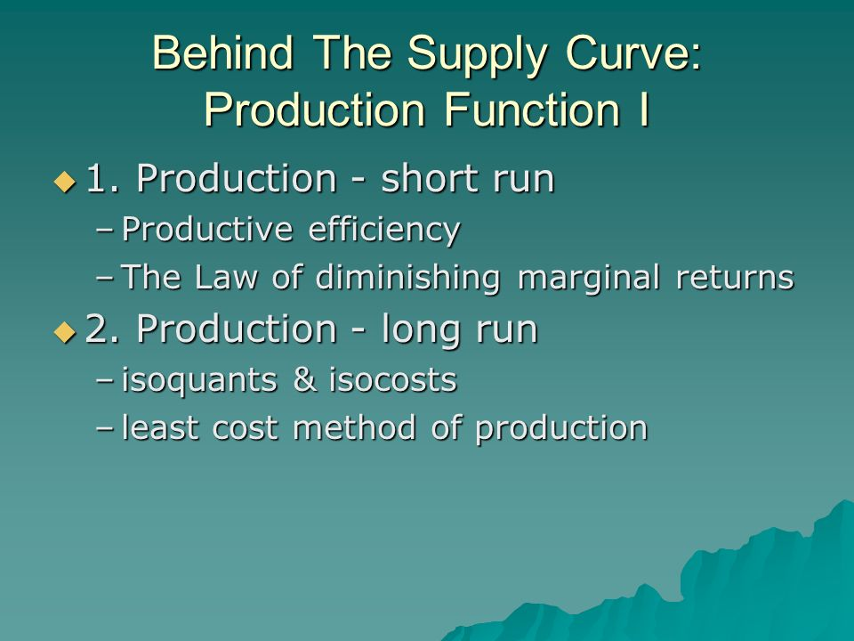 Behind The Supply Curve: Production Function I 1. Production - short run 1. Production - short run –Productive efficiency –The Law of diminishing marg