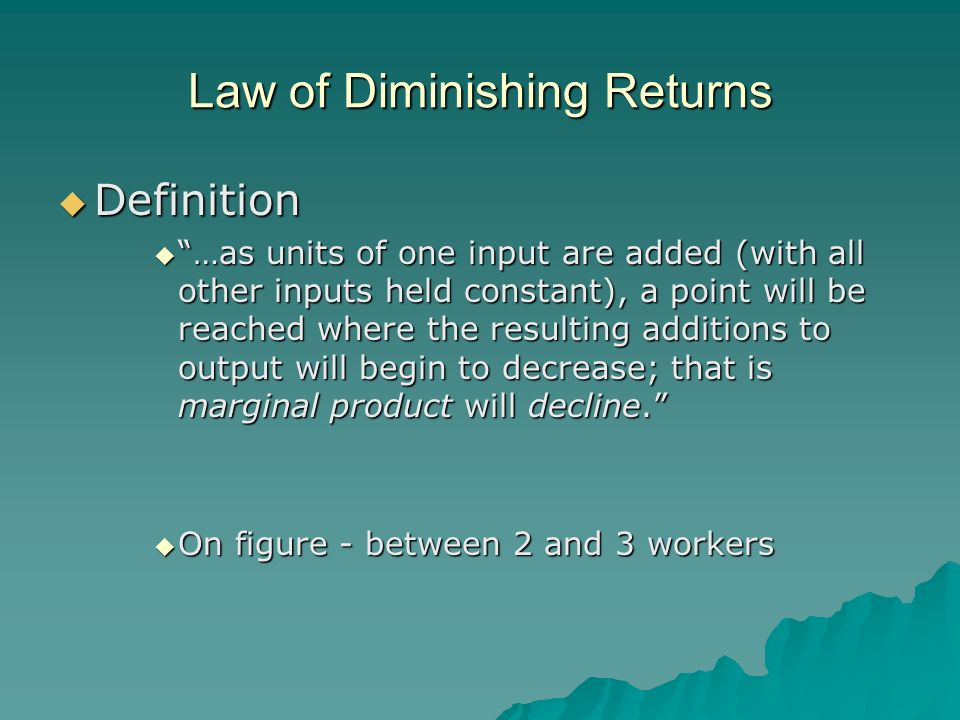 Law of Diminishing Returns Definition Definition …as units of one input are added (with all other inputs held constant), a point will be reached where