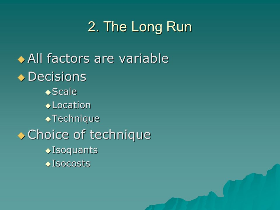 2. The Long Run All factors are variable All factors are variable Decisions Decisions Scale Scale Location Location Technique Technique Choice of tech