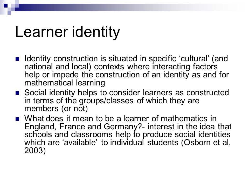 Learner identity Identity construction is situated in specific cultural (and national and local) contexts where interacting factors help or impede the construction of an identity as and for mathematical learning Social identity helps to consider learners as constructed in terms of the groups/classes of which they are members (or not) What does it mean to be a learner of mathematics in England, France and Germany?- interest in the idea that schools and classrooms help to produce social identities which are available to individual students (Osborn et al, 2003)