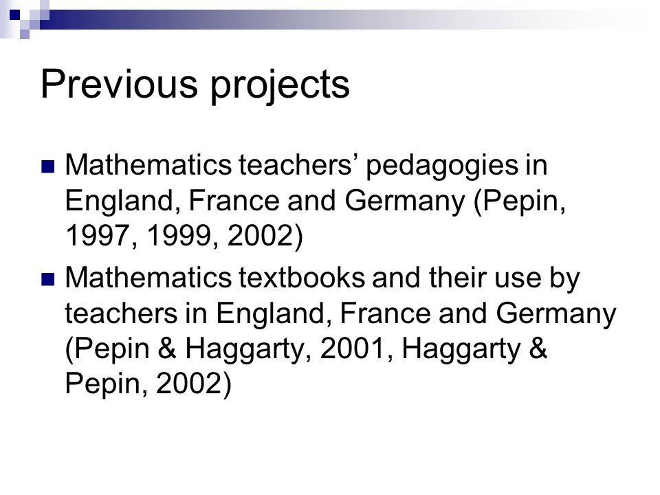 Previous projects Mathematics teachers pedagogies in England, France and Germany (Pepin, 1997, 1999, 2002) Mathematics textbooks and their use by teachers in England, France and Germany (Pepin & Haggarty, 2001, Haggarty & Pepin, 2002)