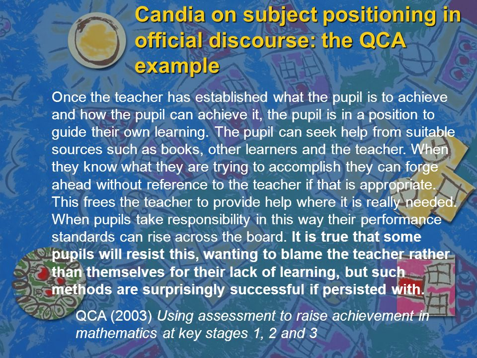 Candia on subject positioning in official discourse: the QCA example Once the teacher has established what the pupil is to achieve and how the pupil c