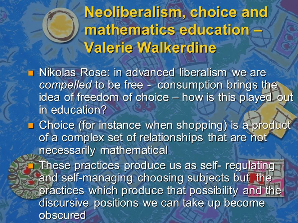 Neoliberalism, choice and mathematics education – Valerie Walkerdine n Nikolas Rose: in advanced liberalism we are compelled to be free - consumption