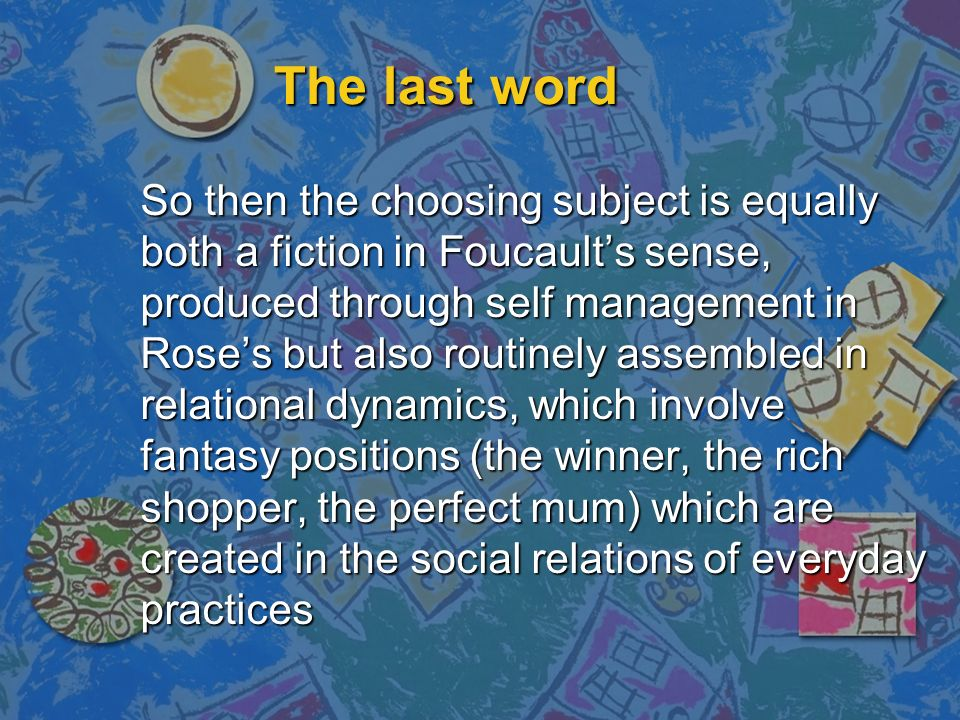 The last word So then the choosing subject is equally both a fiction in Foucaults sense, produced through self management in Roses but also routinely