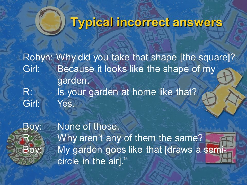 Typical incorrect answers Robyn: Why did you take that shape [the square]? Girl: Because it looks like the shape of my garden. R: Is your garden at ho