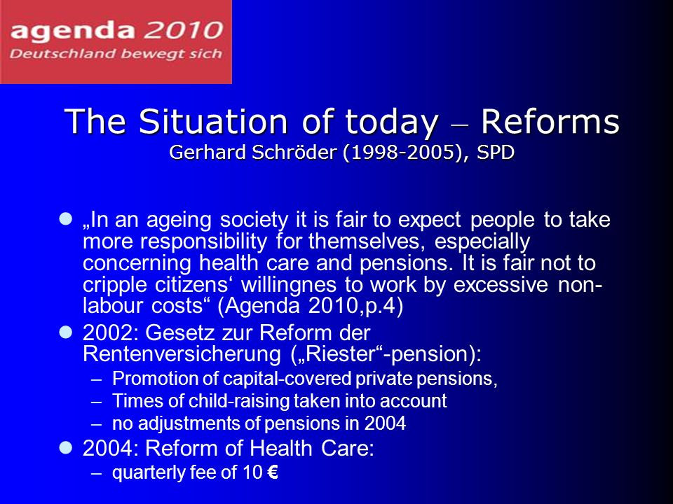 The Situation of today – Reforms Gerhard Schröder (1998-2005), SPD In an ageing society it is fair to expect people to take more responsibility for th