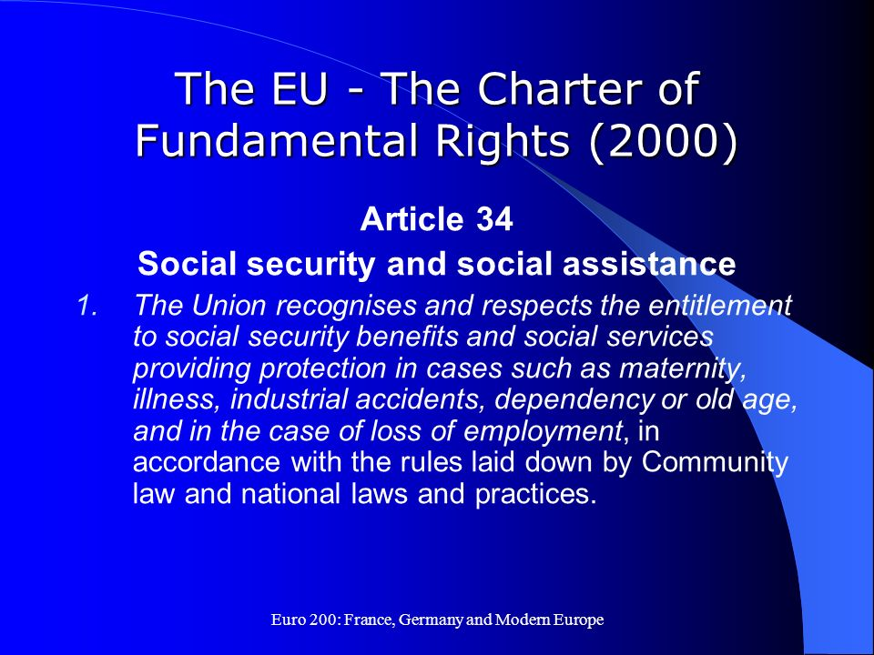 Euro 200: France, Germany and Modern Europe The EU - The Charter of Fundamental Rights (2000) Article 34 Social security and social assistance 1.The U