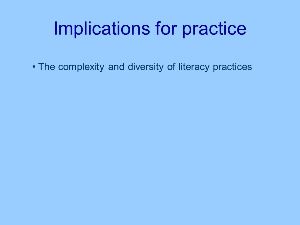 Implications for practice The complexity and diversity of literacy practices Matches and mismatches between situated literacy practices and the S4L strategy