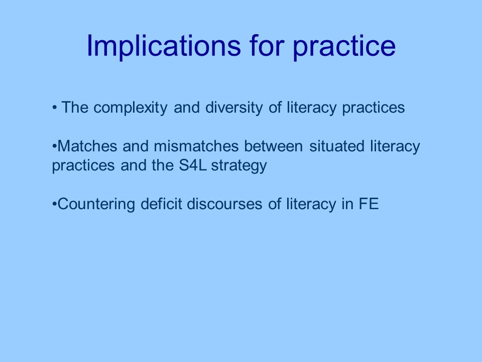 Implications for practice The complexity and diversity of literacy practices Matches and mismatches between situated literacy practices and the S4L strategy Countering deficit discourses of literacy in FE
