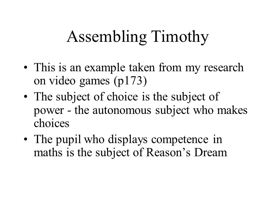 Assembling Timothy This is an example taken from my research on video games (p173) The subject of choice is the subject of power - the autonomous subject who makes choices The pupil who displays competence in maths is the subject of Reasons Dream