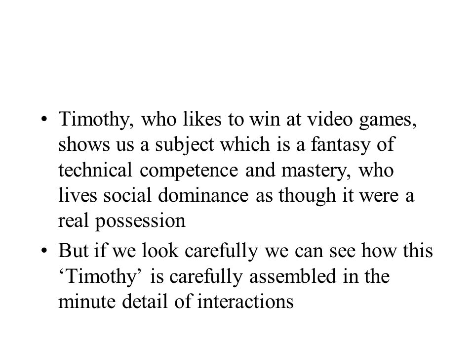 Timothy, who likes to win at video games, shows us a subject which is a fantasy of technical competence and mastery, who lives social dominance as though it were a real possession But if we look carefully we can see how this Timothy is carefully assembled in the minute detail of interactions