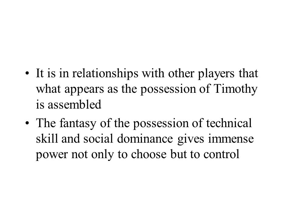 It is in relationships with other players that what appears as the possession of Timothy is assembled The fantasy of the possession of technical skill and social dominance gives immense power not only to choose but to control