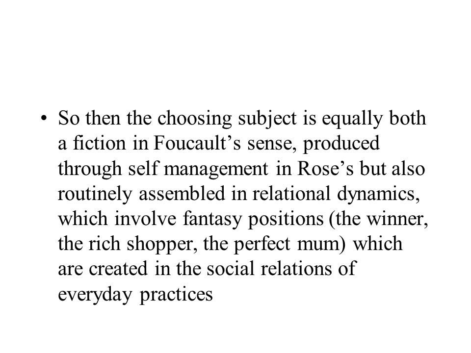 So then the choosing subject is equally both a fiction in Foucaults sense, produced through self management in Roses but also routinely assembled in relational dynamics, which involve fantasy positions (the winner, the rich shopper, the perfect mum) which are created in the social relations of everyday practices
