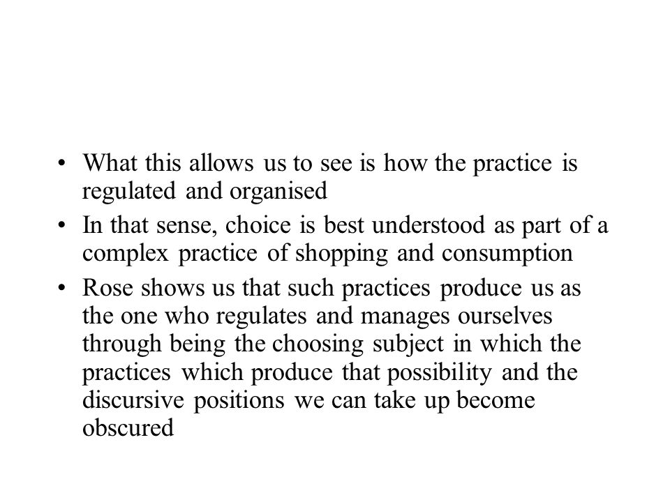 What this allows us to see is how the practice is regulated and organised In that sense, choice is best understood as part of a complex practice of shopping and consumption Rose shows us that such practices produce us as the one who regulates and manages ourselves through being the choosing subject in which the practices which produce that possibility and the discursive positions we can take up become obscured