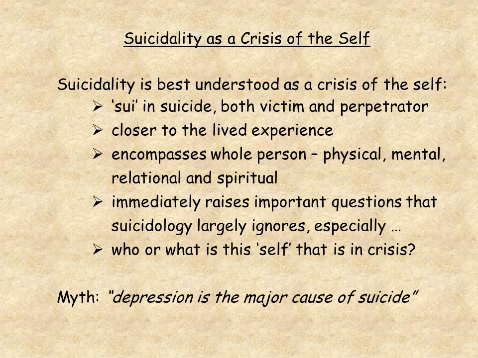Suicidality as a Crisis of the Self Suicidality is best understood as a crisis of the self: sui in suicide, both victim and perpetrator closer to the lived experience encompasses whole person – physical, mental, relational and spiritual immediately raises important questions that suicidology largely ignores, especially … who or what is this self that is in crisis.
