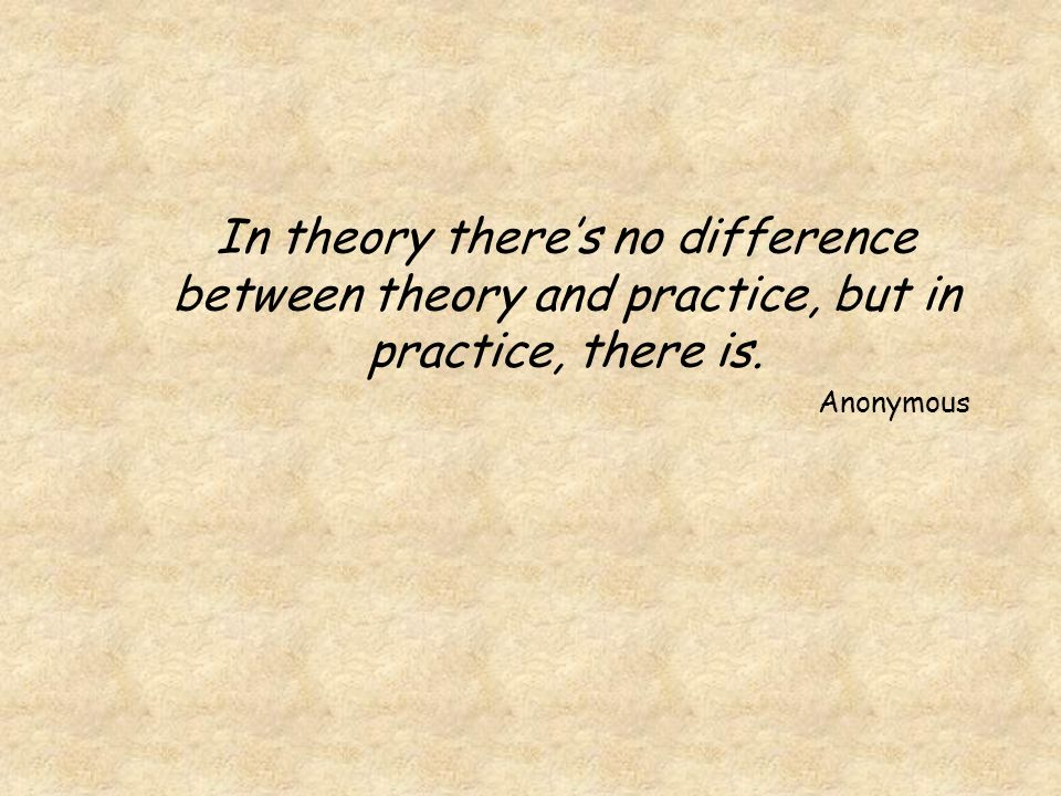 In theory theres no difference between theory and practice, but in practice, there is. Anonymous