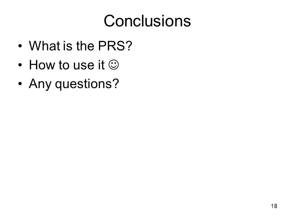 18 Conclusions What is the PRS How to use it Any questions