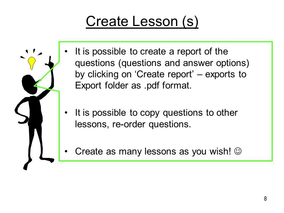 8 Create Lesson (s) It is possible to create a report of the questions (questions and answer options) by clicking on Create report – exports to Export folder as.pdf format.