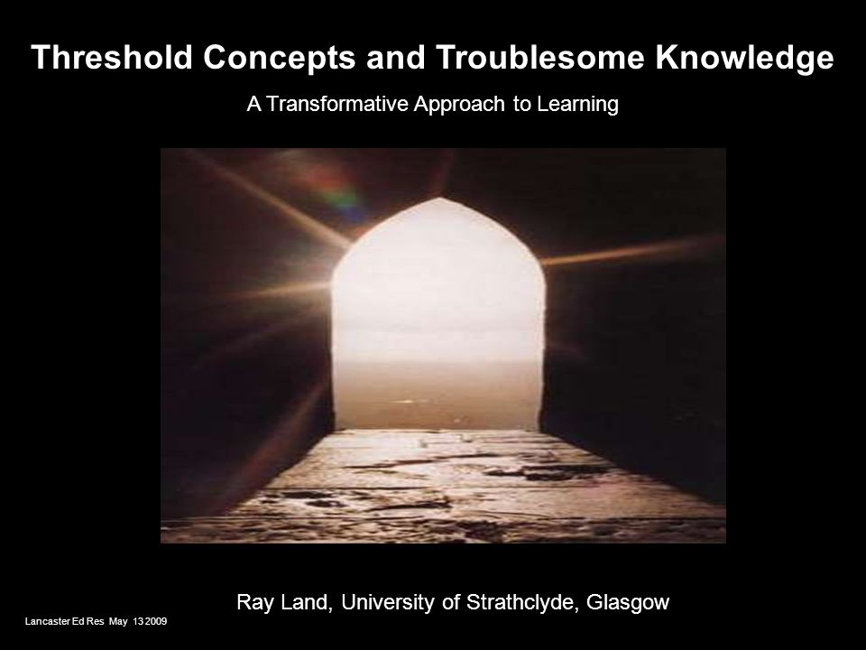 Threshold Concepts and Troublesome Knowledge A Transformative Approach to Learning Ray Land, University of Strathclyde, Glasgow Lancaster Ed Res May 1