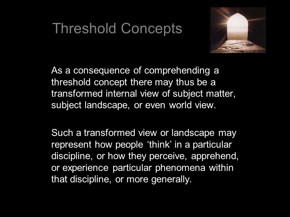 As a consequence of comprehending a threshold concept there may thus be a transformed internal view of subject matter, subject landscape, or even worl