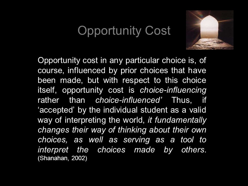 Opportunity Cost Opportunity cost in any particular choice is, of course, influenced by prior choices that have been made, but with respect to this ch