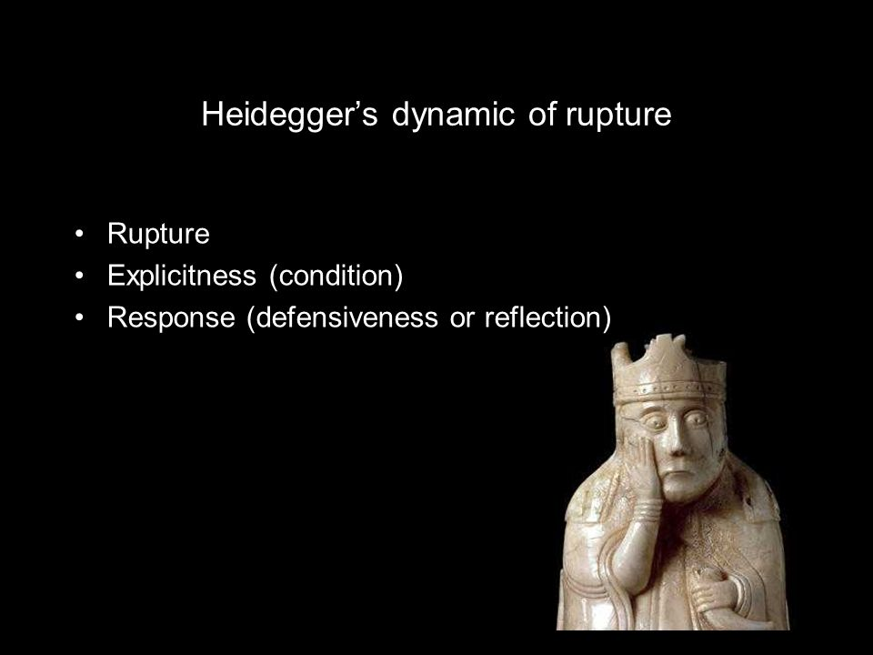 Heideggers dynamic of rupture Rupture Explicitness (condition) Response (defensiveness or reflection)