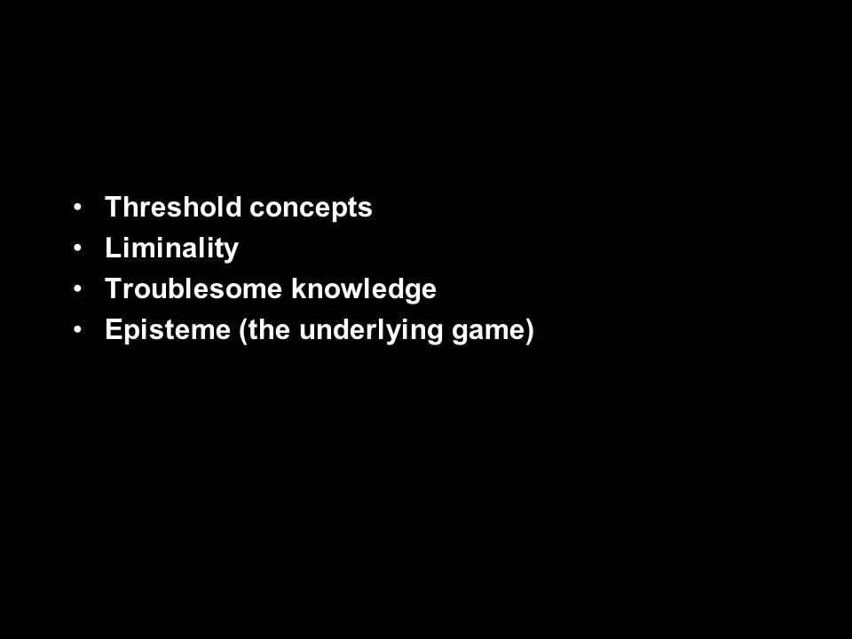 Threshold concepts Liminality Troublesome knowledge Episteme (the underlying game)