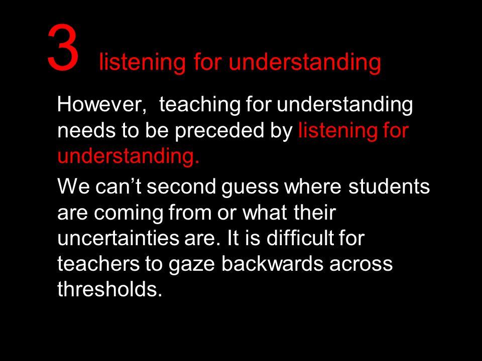 3 listening for understanding However, teaching for understanding needs to be preceded by listening for understanding. We cant second guess where stud
