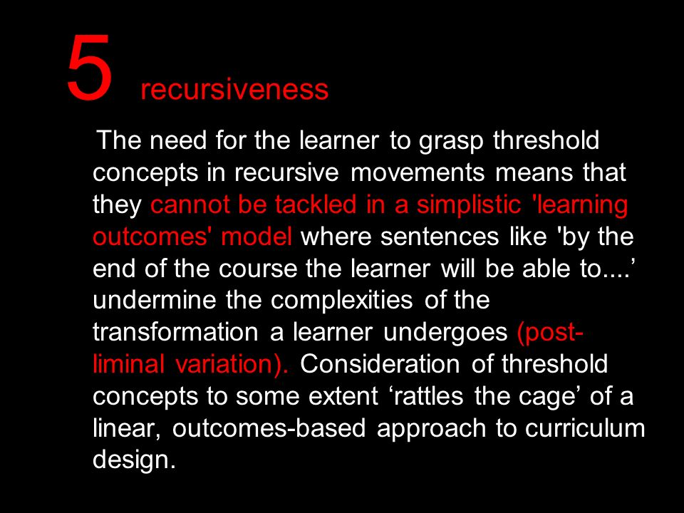 5 recursiveness The need for the learner to grasp threshold concepts in recursive movements means that they cannot be tackled in a simplistic 'learnin