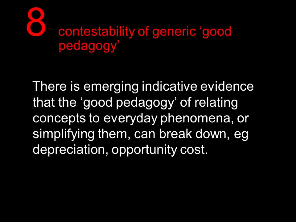 8 contestability of generic good pedagogy There is emerging indicative evidence that the good pedagogy of relating concepts to everyday phenomena, or